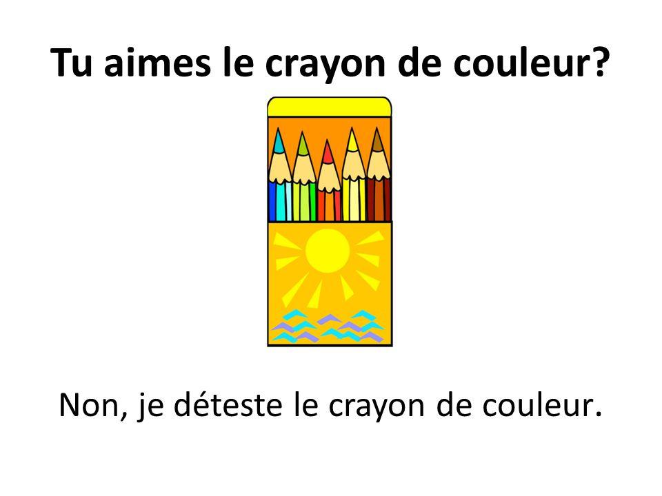 Tu aimes le crayon de couleur? Non, je déteste le crayon de couleur.