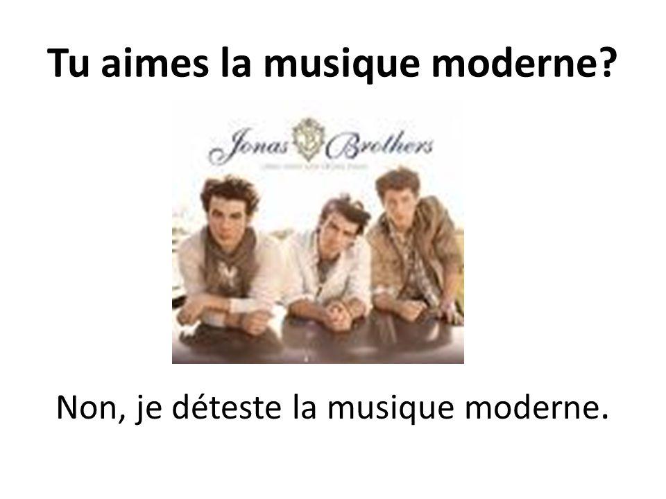 Tu aimes la musique moderne? Non, je déteste la musique moderne.