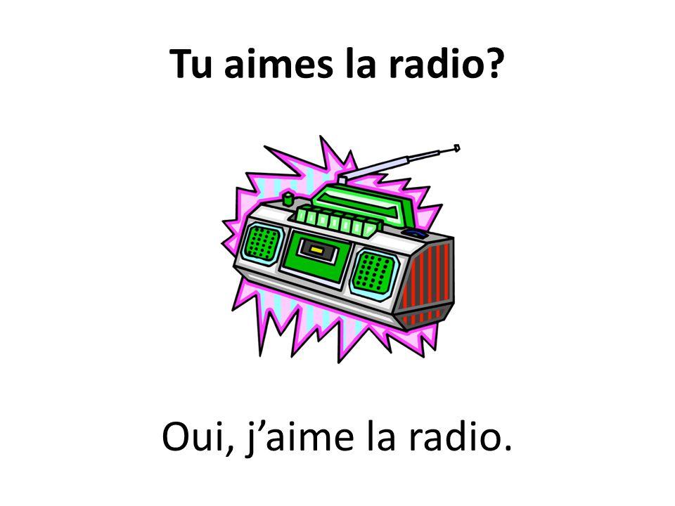 Tu aimes la radio? Oui, jaime la radio.