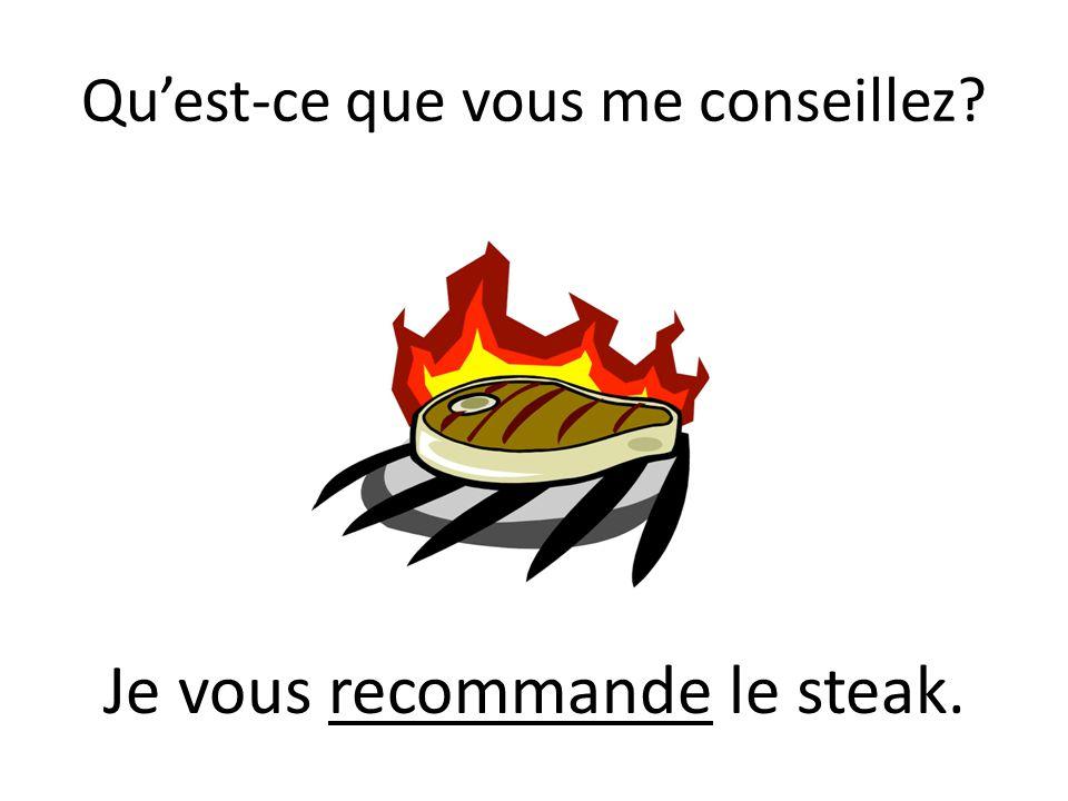 Quest-ce que vous me conseillez? Je vous recommande le steak.