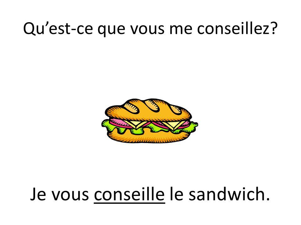 Quest-ce que vous me conseillez? Je vous conseille le sandwich.