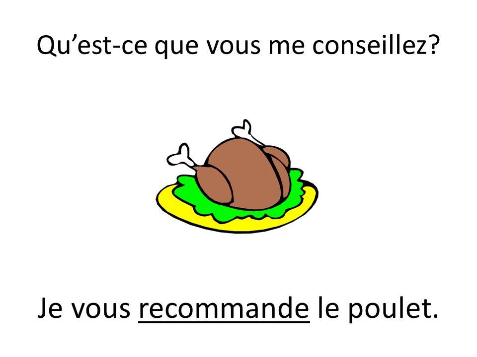 Quest-ce que vous me conseillez? Je vous recommande le poulet.