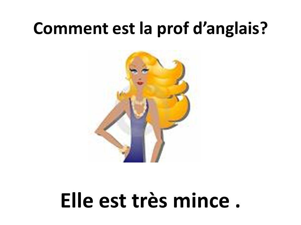 Comment est la prof danglais? Elle est très mince.