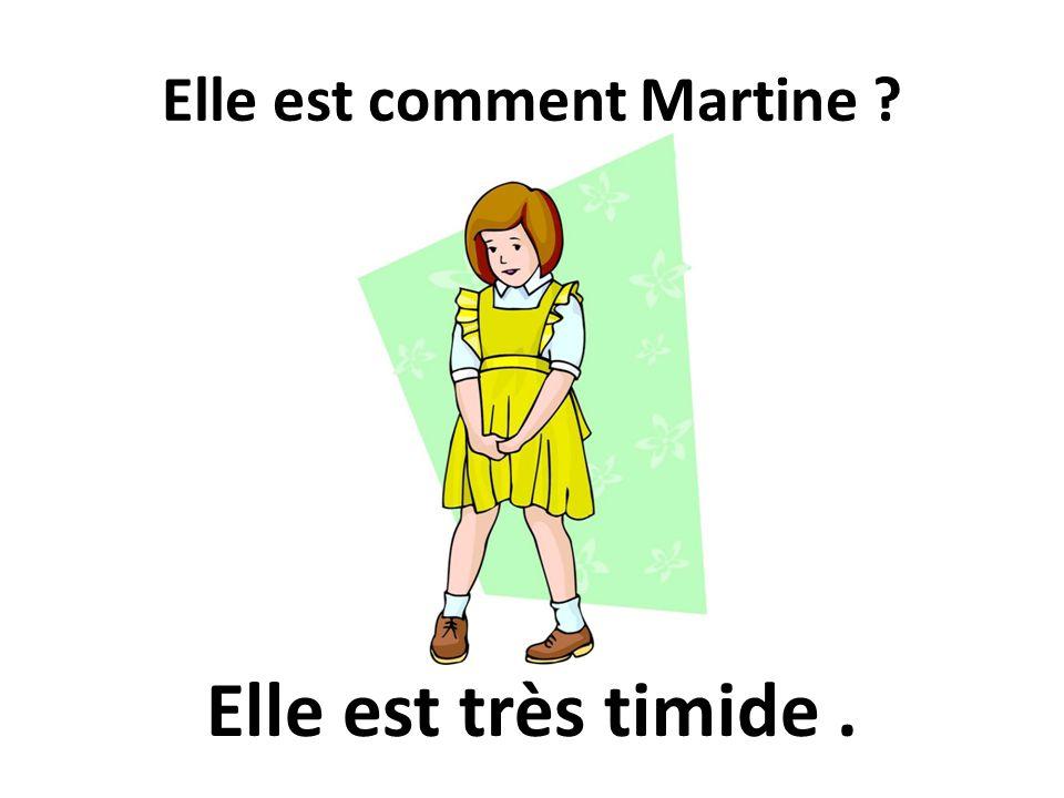 Elle est comment Martine ? Elle est très timide.