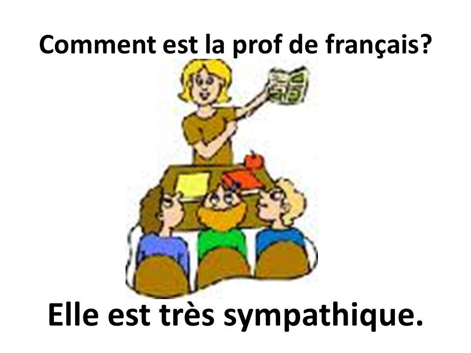 Comment est la prof de français? Elle est très sympathique.
