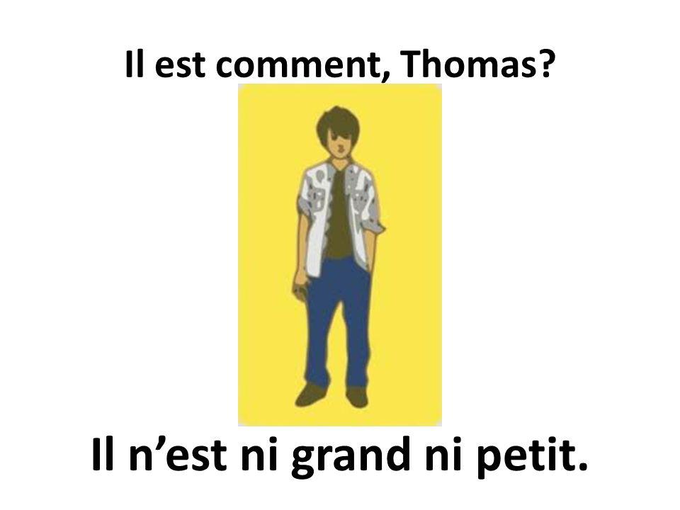 Il est comment, Thomas? Il nest ni grand ni petit.