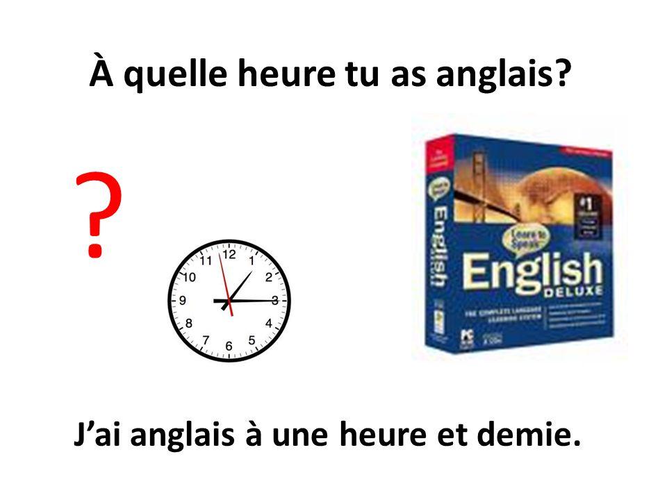 À quelle heure tu as anglais? ? Jai anglais à une heure et demie.