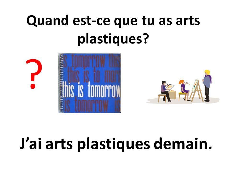 Quand est-ce que tu as arts plastiques? ? Jai arts plastiques demain.