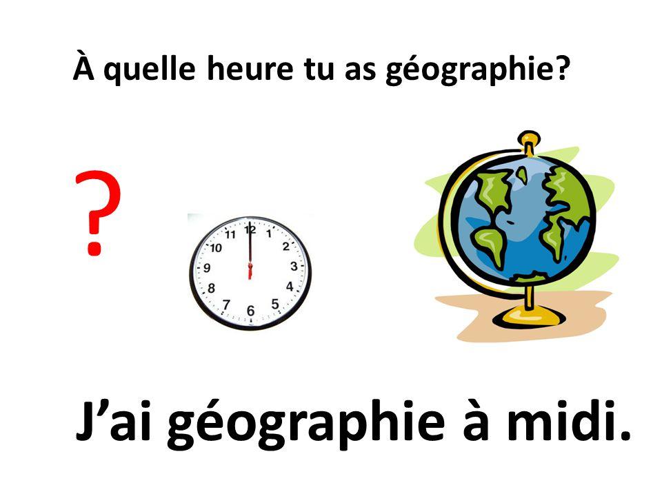 À quelle heure tu as géographie? ? Jai géographie à midi.