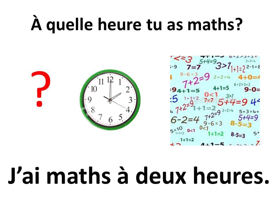 À quelle heure tu as maths? ? Jai maths à deux heures.