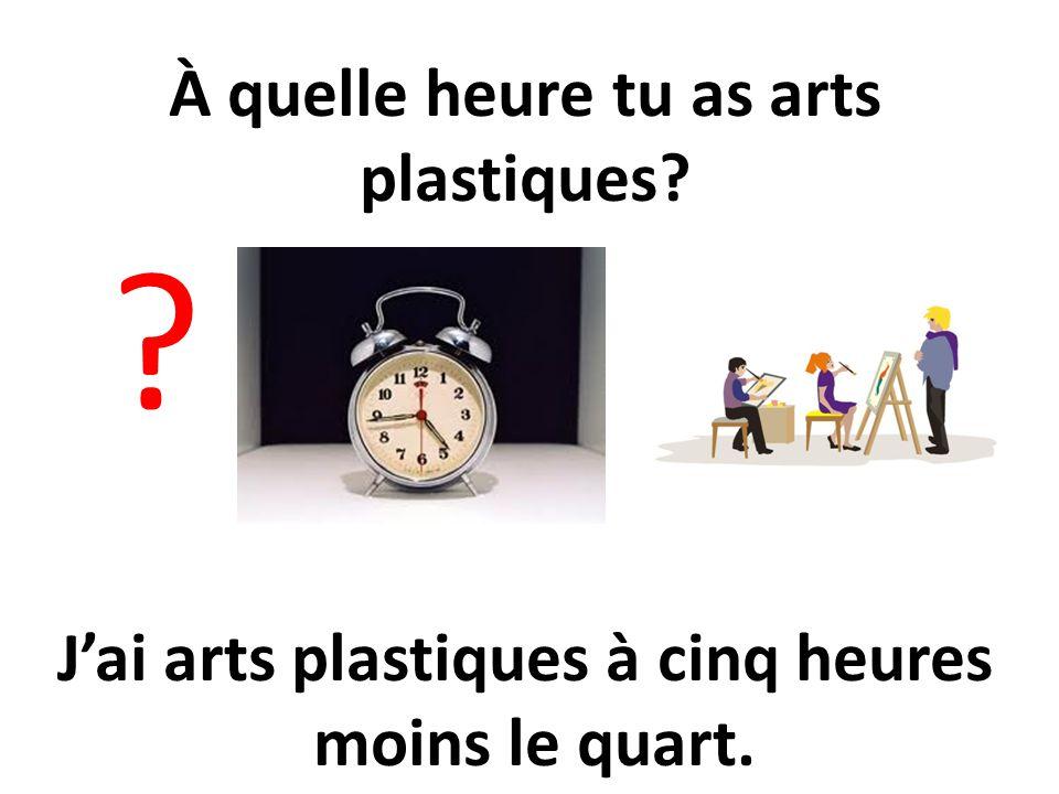 À quelle heure tu as arts plastiques? ? Jai arts plastiques à cinq heures moins le quart.