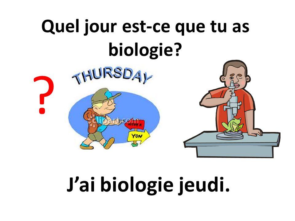 Quel jour est-ce que tu as biologie? ? Jai biologie jeudi.