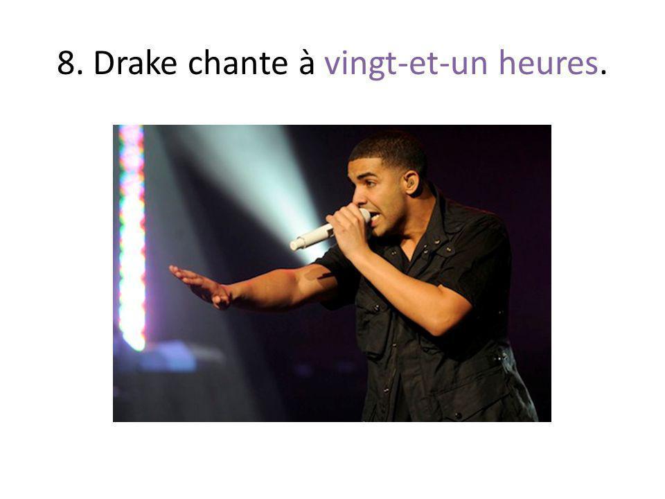 8. Drake chante à vingt-et-un heures.