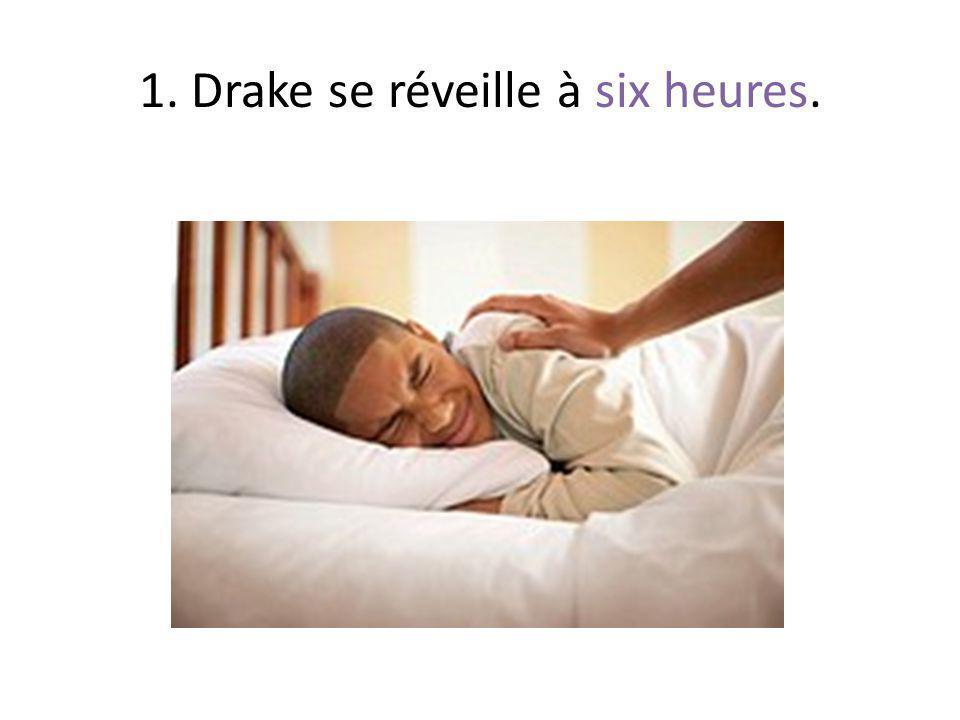 1. Drake se réveille à six heures.