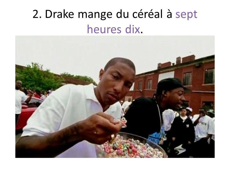2. Drake mange du céréal à sept heures dix.