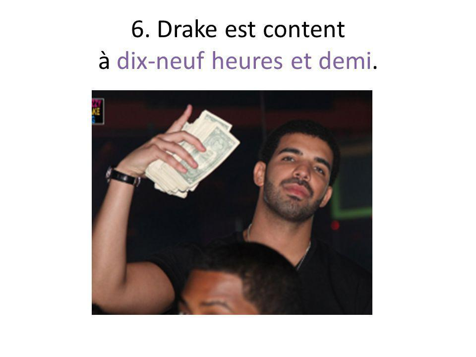 6. Drake est content à dix-neuf heures et demi.