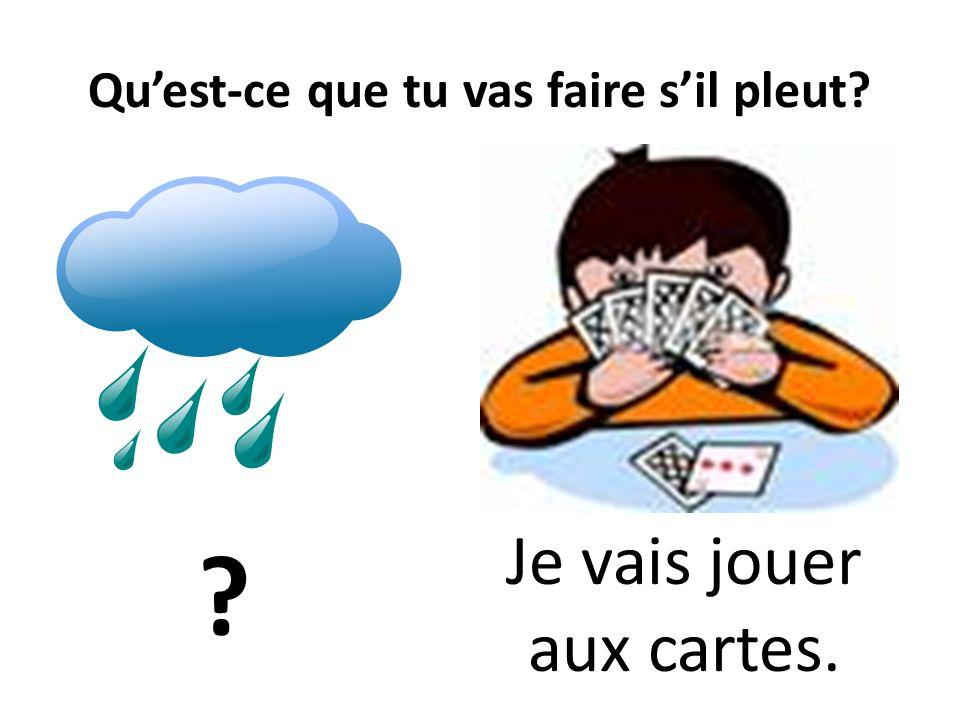 Quest-ce que tu vas faire sil pleut? ? Je vais jouer aux cartes.