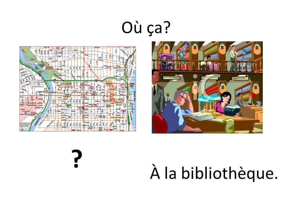 Où ça? ? À la bibliothèque.