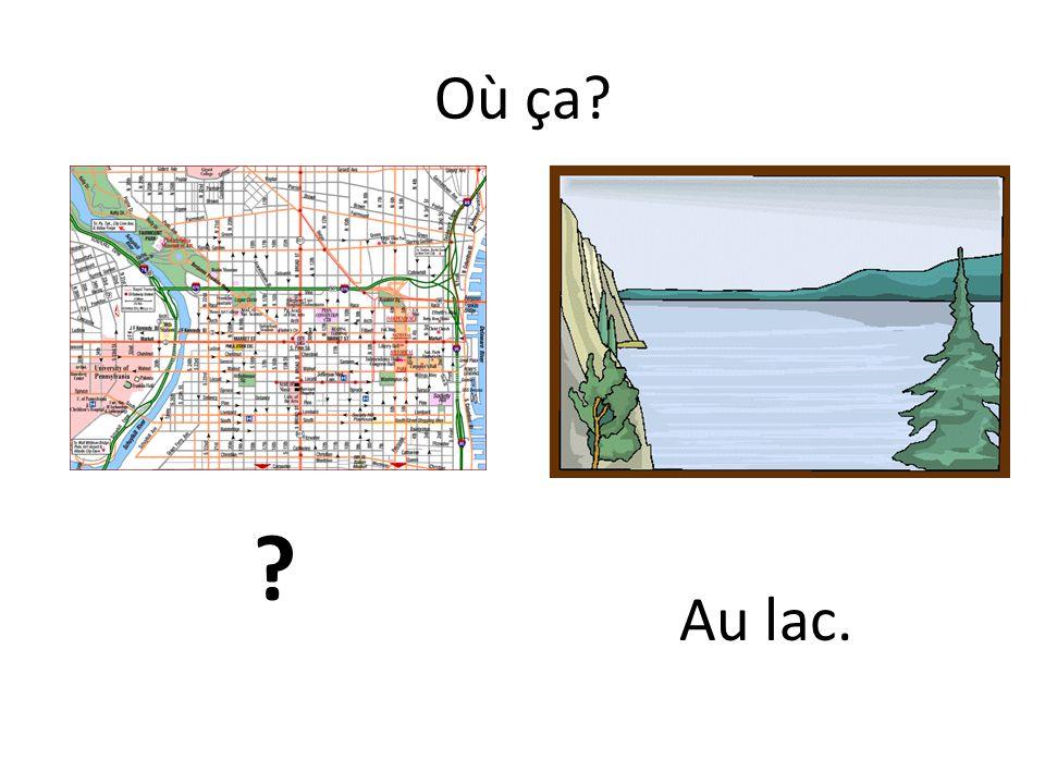 Où ça? ? Au lac.