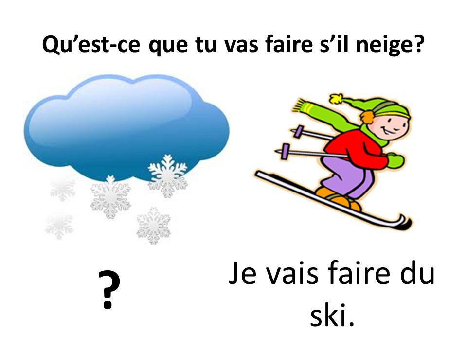 Quest-ce que tu vas faire sil neige? ? Je vais faire du ski.