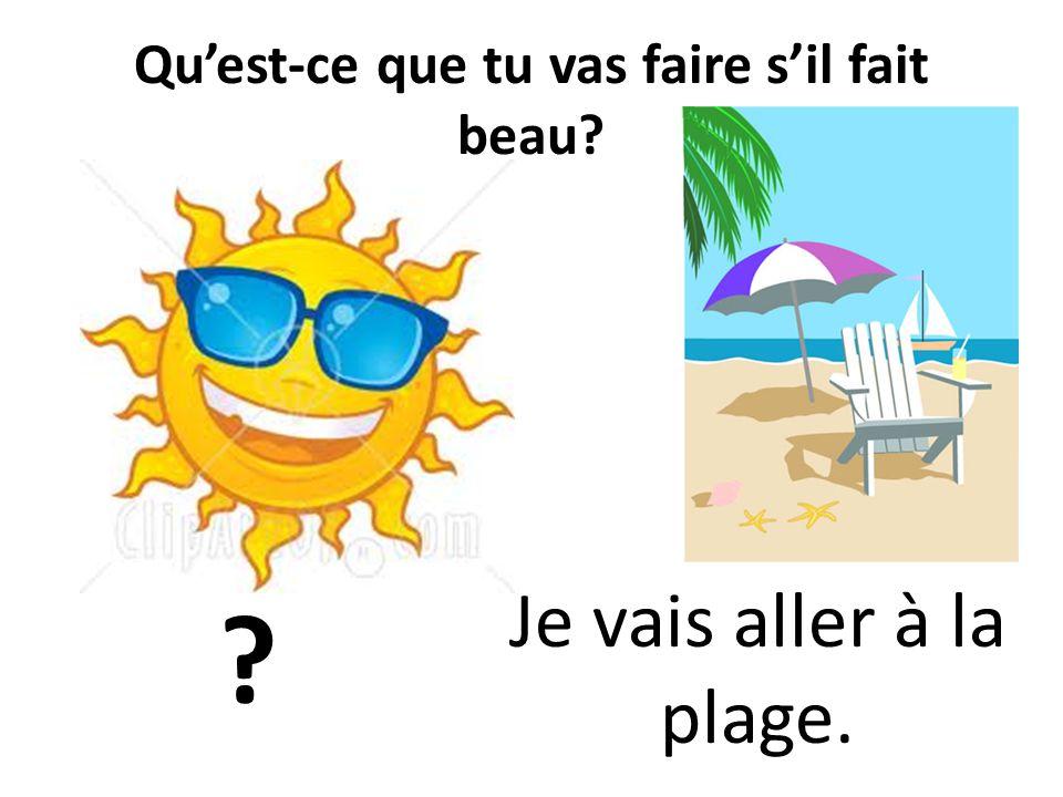 Quest-ce que tu vas faire sil fait beau? ? Je vais aller à la plage.