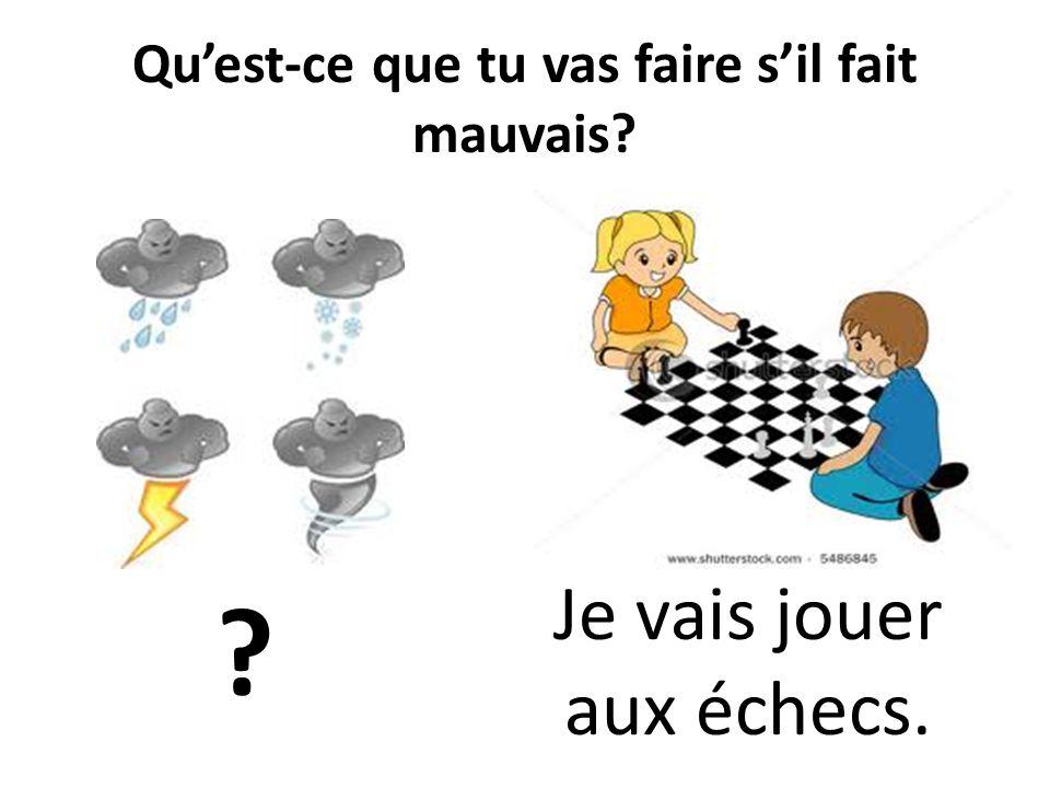 Quest-ce que tu vas faire sil fait mauvais? ? Je vais jouer aux échecs.
