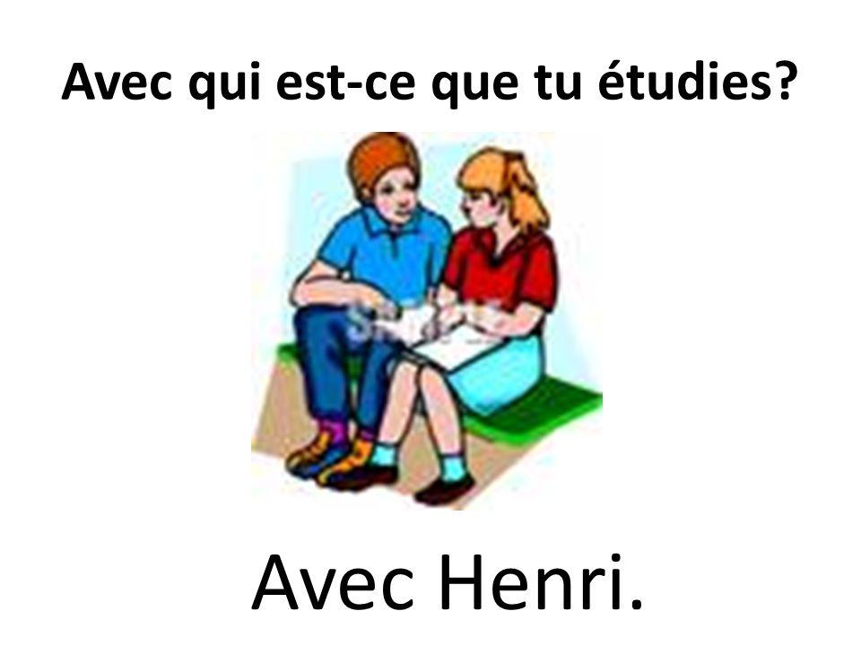 Avec qui est-ce que tu étudies? Avec Henri.
