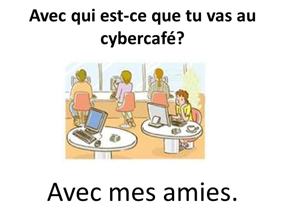 Avec qui est-ce que tu vas au cybercafé? Avec mes amies.