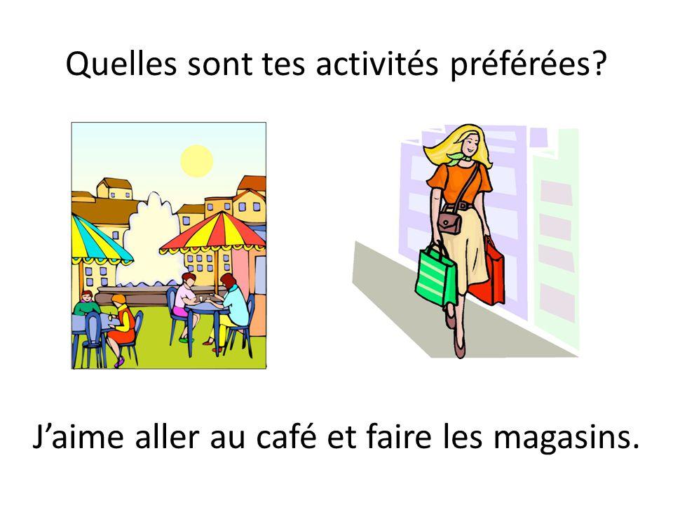Quelles sont tes activités préférées? Jaime aller au café et faire les magasins.
