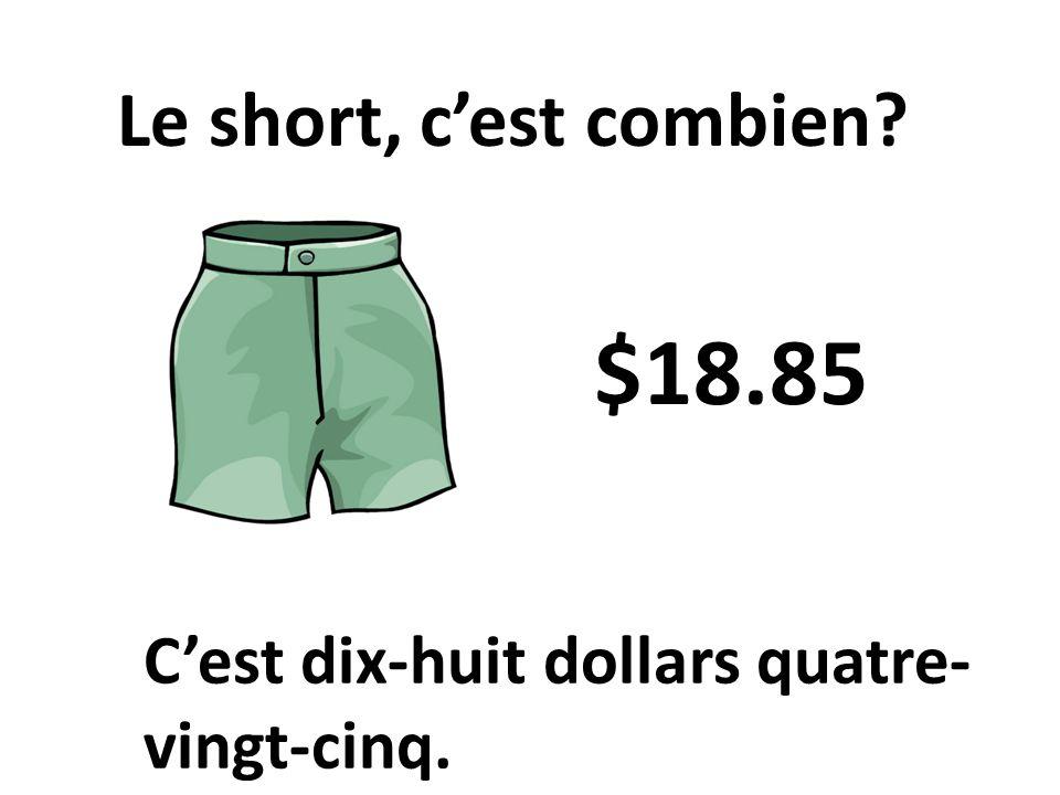 Cest dix-huit dollars quatre- vingt-cinq. Le short, cest combien? $18.85