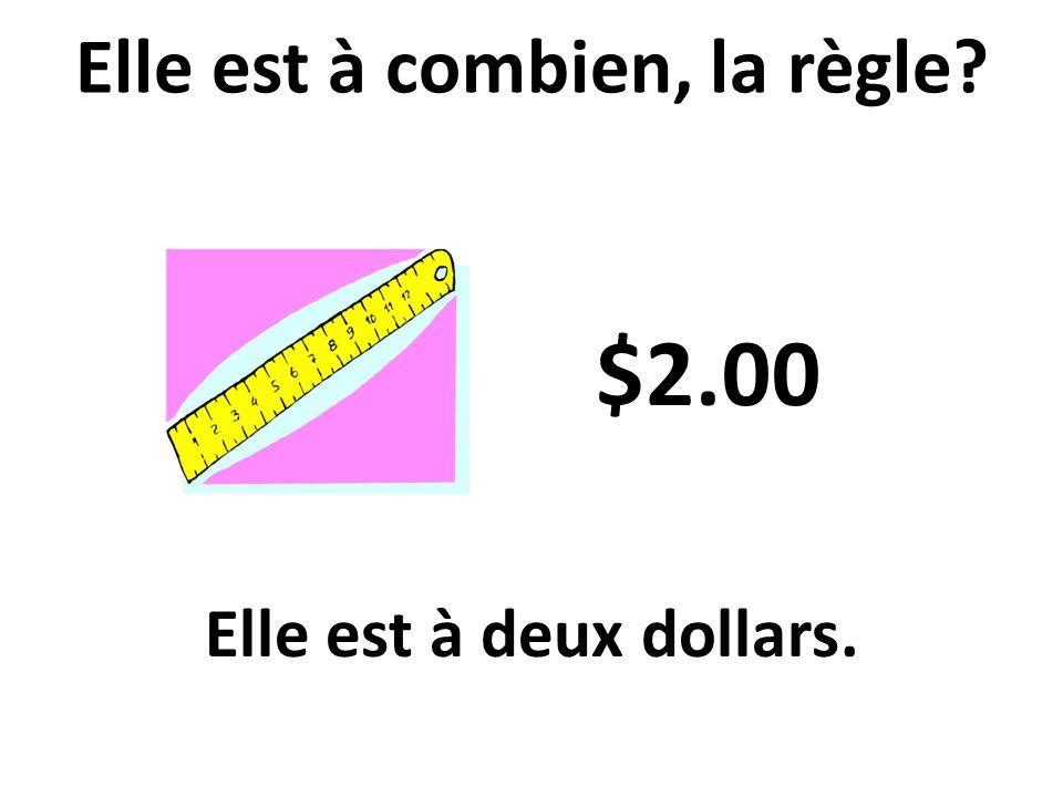 Elle est à deux dollars. Elle est à combien, la règle? $2.00