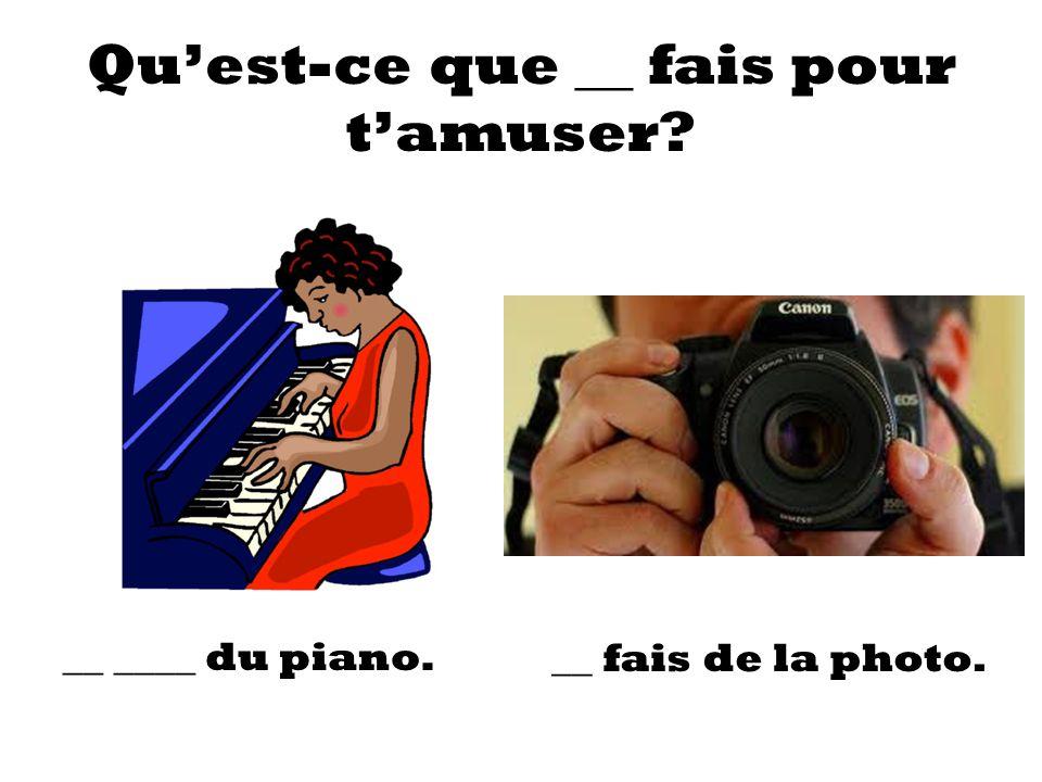 Quest-ce que __ fais pour tamuser? __ ____ du piano. __ fais de la photo.