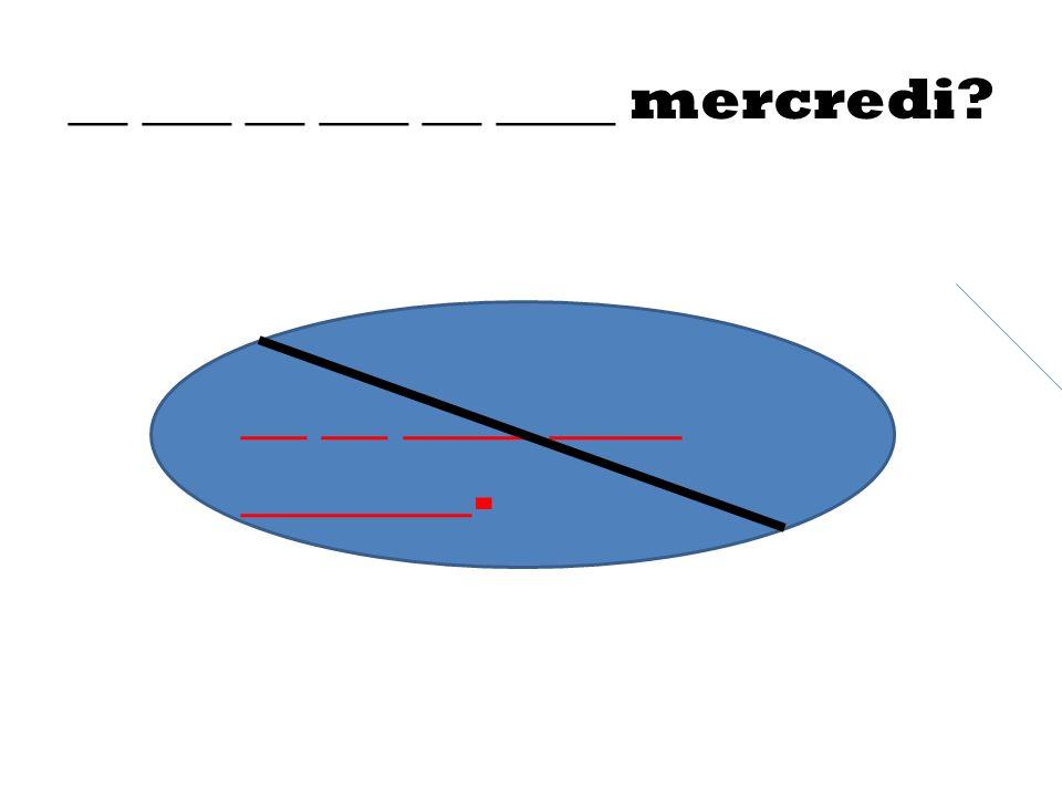 __ ___ __ ___ __ ____ mercredi? __ __ ____ ____ _______.