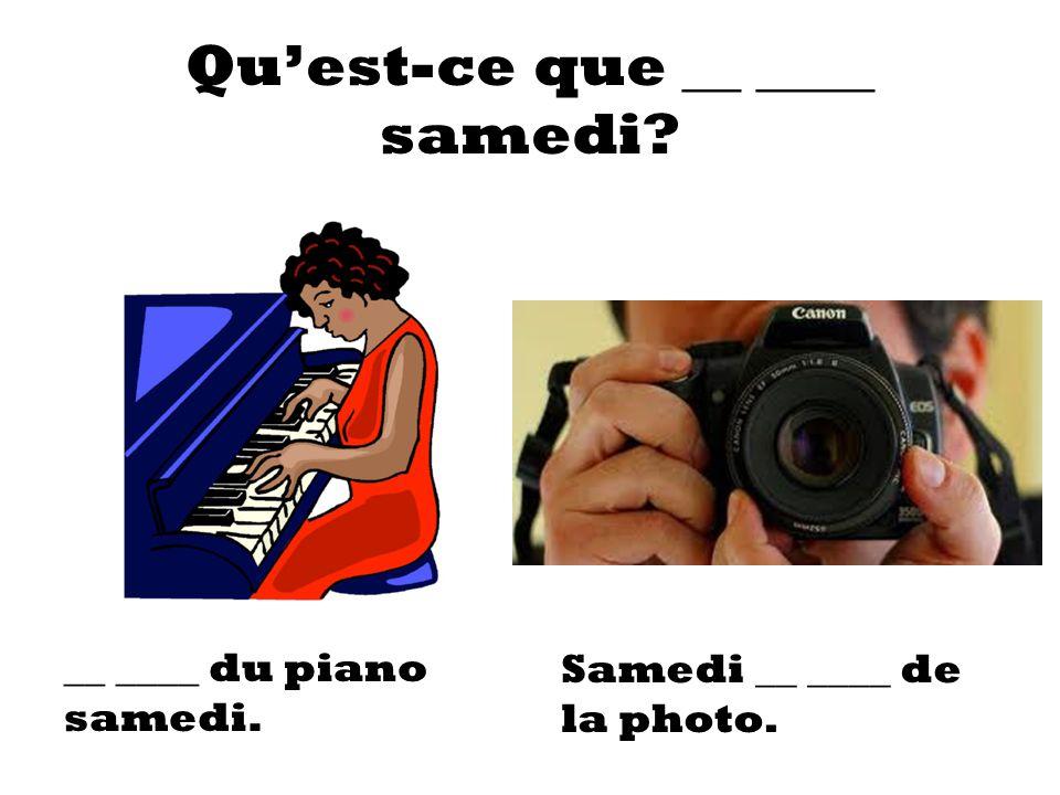 Quest-ce que __ ____ samedi? __ ____ du piano samedi. Samedi __ ____ de la photo.