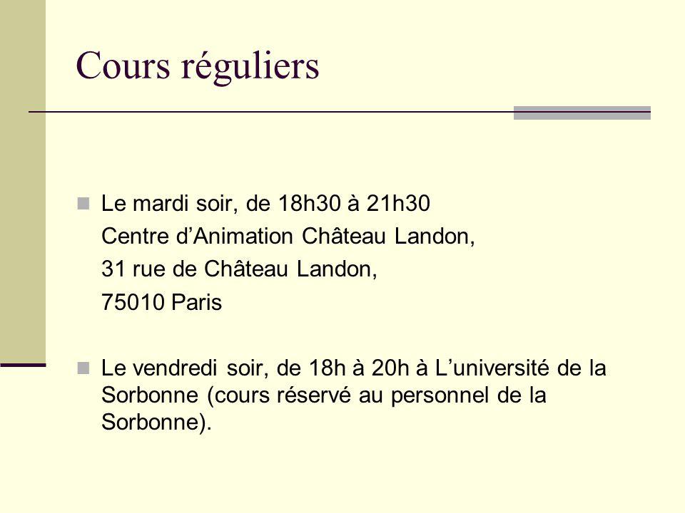 Cours réguliers Le mardi soir, de 18h30 à 21h30 Centre dAnimation Château Landon, 31 rue de Château Landon, 75010 Paris Le vendredi soir, de 18h à 20h à Luniversité de la Sorbonne (cours réservé au personnel de la Sorbonne).