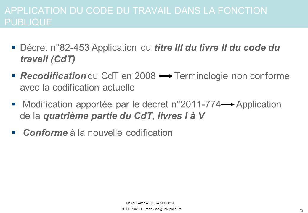 12 Makour Abed – IGHS – SERHYSE 01.44.07.80.51 – rachysec@univ-paris1.fr APPLICATION DU CODE DU TRAVAIL DANS LA FONCTION PUBLIQUE Décret n°82-453 Application du titre III du livre II du code du travail (CdT) Recodification du CdT en 2008 Terminologie non conforme avec la codification actuelle Modification apportée par le décret n°2011-774 Application de la quatrième partie du CdT, livres I à V Conforme à la nouvelle codification