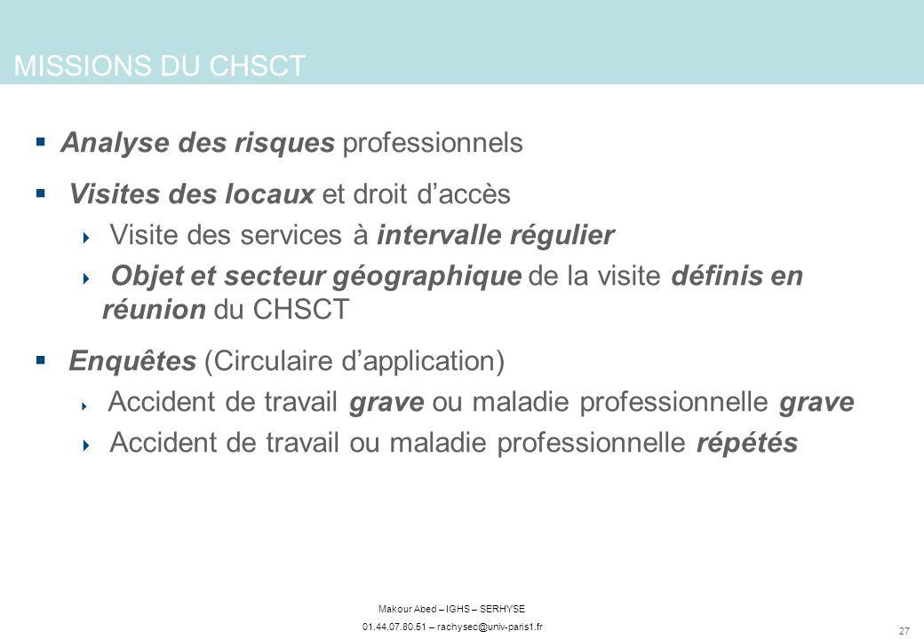 27 Makour Abed – IGHS – SERHYSE 01.44.07.80.51 – rachysec@univ-paris1.fr MISSIONS DU CHSCT Analyse des risques professionnels Visites des locaux et dr