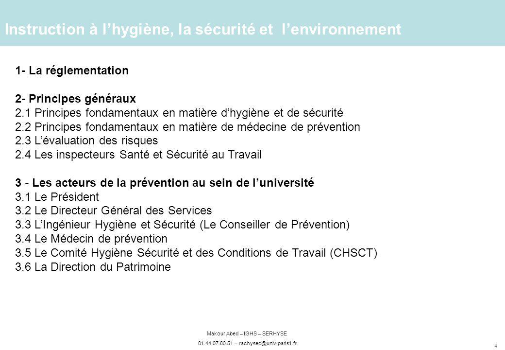 4 Makour Abed – IGHS – SERHYSE 01.44.07.80.51 – rachysec@univ-paris1.fr Instruction à lhygiène, la sécurité et lenvironnement 1- La réglementation 2- Principes généraux 2.1 Principes fondamentaux en matière dhygiène et de sécurité 2.2 Principes fondamentaux en matière de médecine de prévention 2.3 Lévaluation des risques 2.4 Les inspecteurs Santé et Sécurité au Travail 3 - Les acteurs de la prévention au sein de luniversité 3.1 Le Président 3.2 Le Directeur Général des Services 3.3 LIngénieur Hygiène et Sécurité (Le Conseiller de Prévention) 3.4 Le Médecin de prévention 3.5 Le Comité Hygiène Sécurité et des Conditions de Travail (CHSCT) 3.6 La Direction du Patrimoine