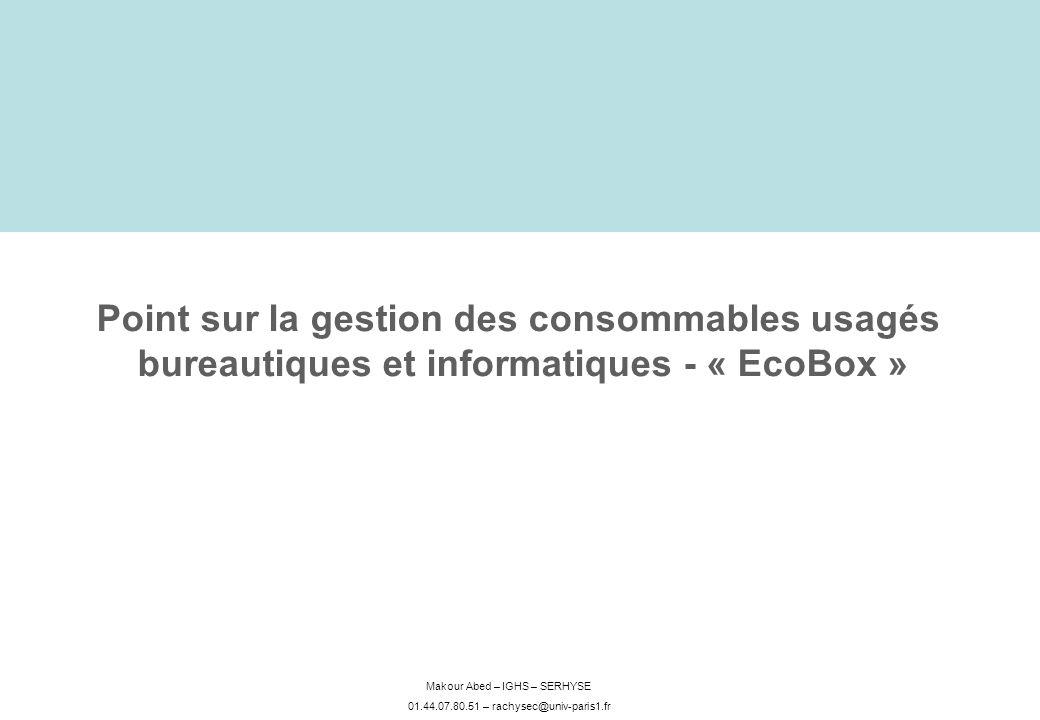 Makour Abed – IGHS – SERHYSE 01.44.07.80.51 – rachysec@univ-paris1.fr Point sur la gestion des consommables usagés bureautiques et informatiques - « EcoBox »