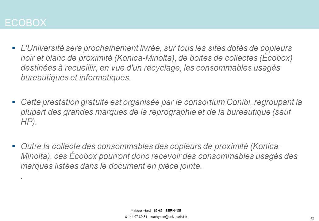 42 Makour Abed – IGHS – SERHYSE 01.44.07.80.51 – rachysec@univ-paris1.fr ECOBOX L Université sera prochainement livrée, sur tous les sites dotés de copieurs noir et blanc de proximité (Konica-Minolta), de boites de collectes (Écobox) destinées à recueillir, en vue d un recyclage, les consommables usagés bureautiques et informatiques.