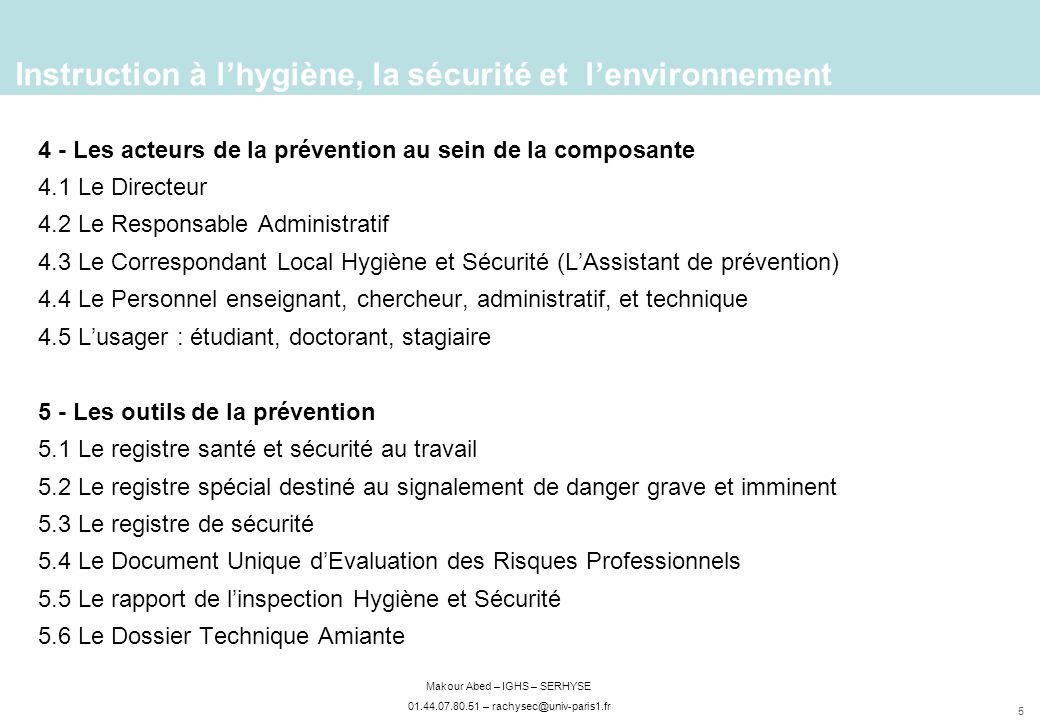 5 Makour Abed – IGHS – SERHYSE 01.44.07.80.51 – rachysec@univ-paris1.fr 4 - Les acteurs de la prévention au sein de la composante 4.1 Le Directeur 4.2 Le Responsable Administratif 4.3 Le Correspondant Local Hygiène et Sécurité (LAssistant de prévention) 4.4 Le Personnel enseignant, chercheur, administratif, et technique 4.5 Lusager : étudiant, doctorant, stagiaire 5 - Les outils de la prévention 5.1 Le registre santé et sécurité au travail 5.2 Le registre spécial destiné au signalement de danger grave et imminent 5.3 Le registre de sécurité 5.4 Le Document Unique dEvaluation des Risques Professionnels 5.5 Le rapport de linspection Hygiène et Sécurité 5.6 Le Dossier Technique Amiante Instruction à lhygiène, la sécurité et lenvironnement