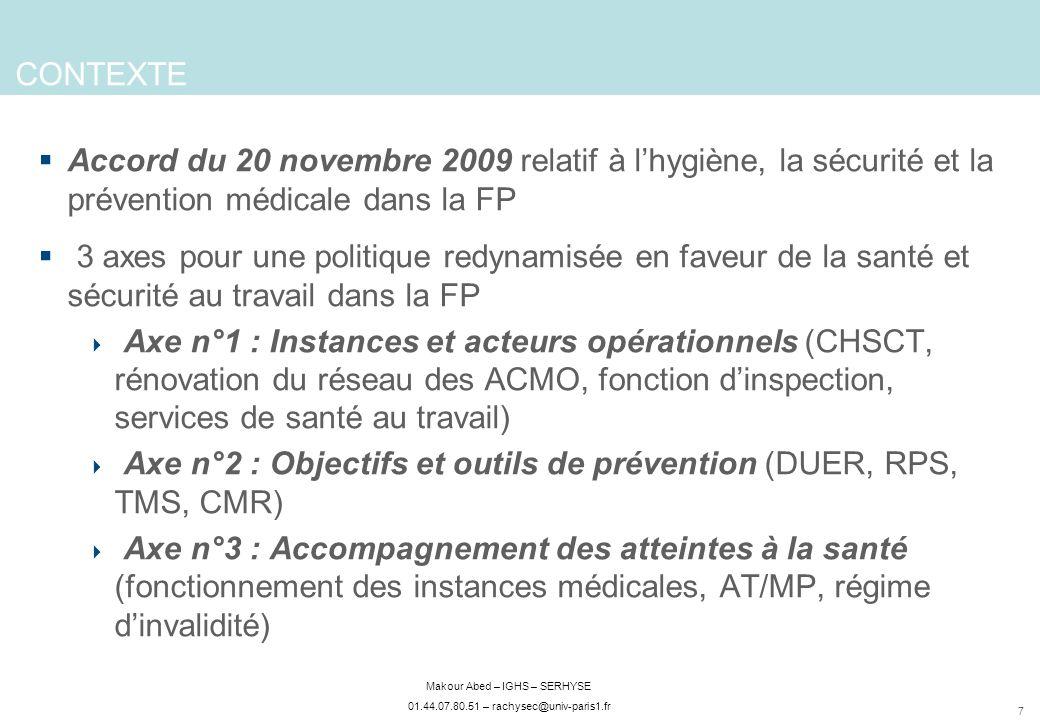 7 Makour Abed – IGHS – SERHYSE 01.44.07.80.51 – rachysec@univ-paris1.fr CONTEXTE Accord du 20 novembre 2009 relatif à lhygiène, la sécurité et la prévention médicale dans la FP 3 axes pour une politique redynamisée en faveur de la santé et sécurité au travail dans la FP Axe n°1 : Instances et acteurs opérationnels (CHSCT, rénovation du réseau des ACMO, fonction dinspection, services de santé au travail) Axe n°2 : Objectifs et outils de prévention (DUER, RPS, TMS, CMR) Axe n°3 : Accompagnement des atteintes à la santé (fonctionnement des instances médicales, AT/MP, régime dinvalidité)