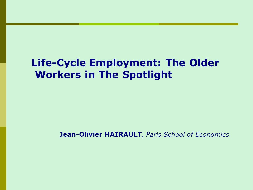 Life-Cycle Employment: The Older Workers in The Spotlight Jean-Olivier HAIRAULT, Paris School of Economics