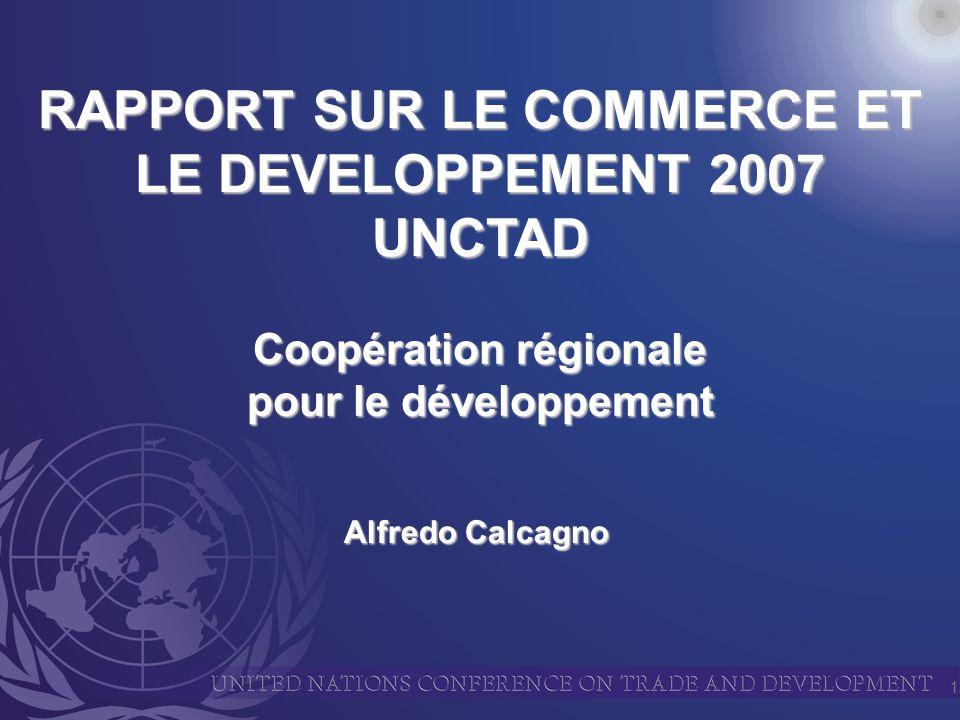 1 RAPPORT SUR LE COMMERCE ET LE DEVELOPPEMENT 2007 UNCTAD Alfredo Calcagno Coopération régionale pour le développement