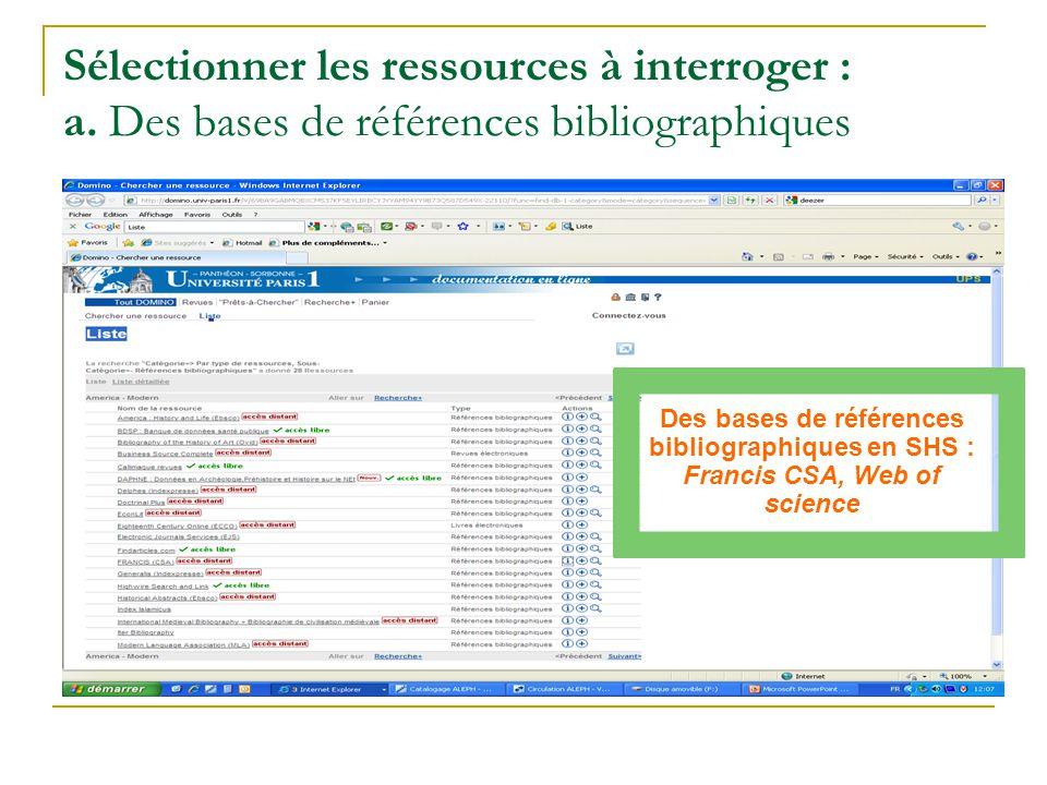 Sélectionner les ressources à interroger : a. Des bases de références bibliographiques Des bases de références bibliographiques en SHS : Francis CSA,