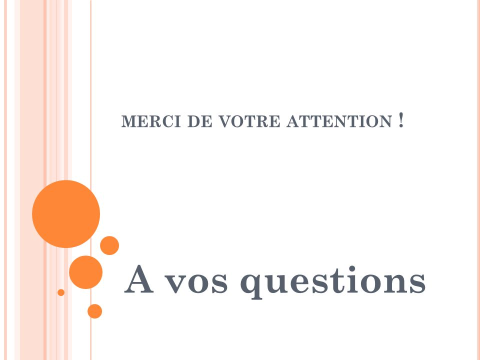 MERCI DE VOTRE ATTENTION ! A vos questions