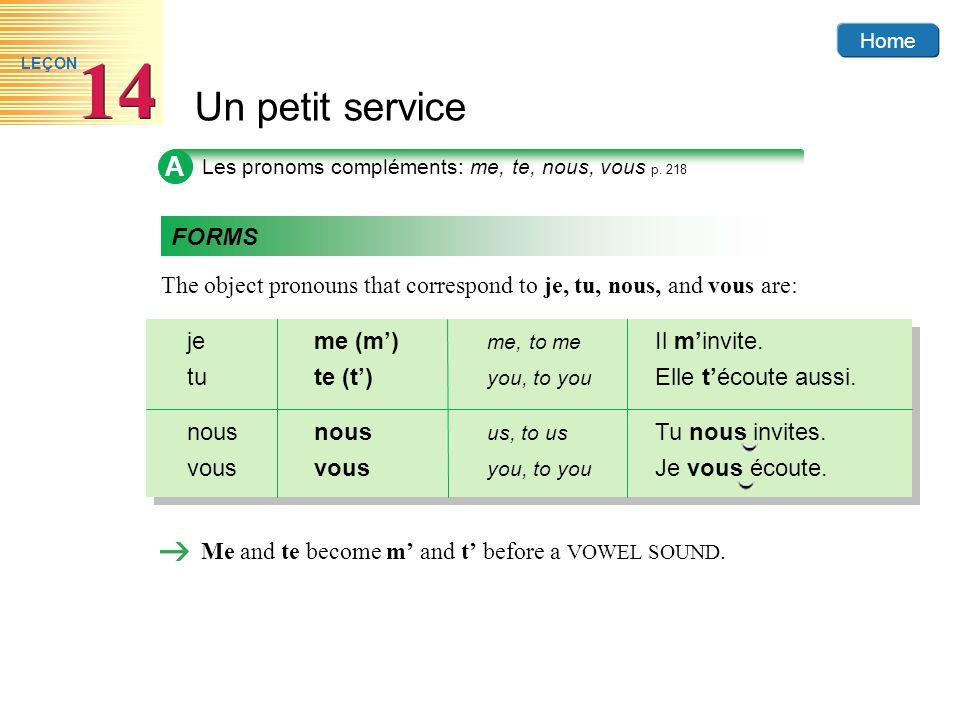 Home Un petit service 14 LEÇON A Les pronoms compléments: me, te, nous, vous p. 218 The object pronouns that correspond to je, tu, nous, and vous are: