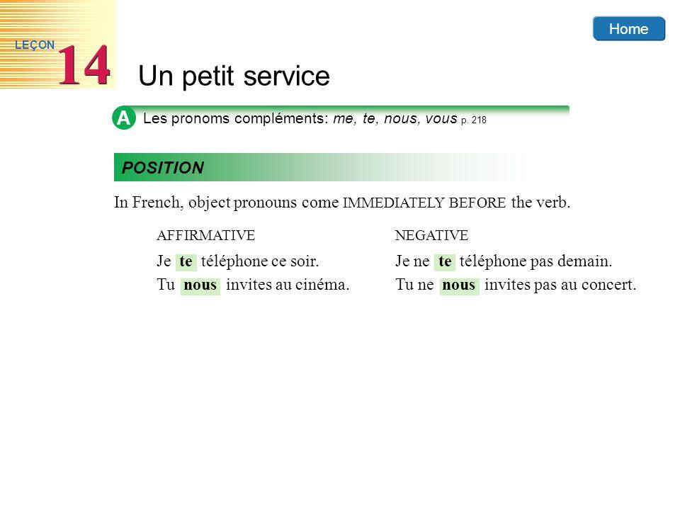 Home Un petit service 14 LEÇON A Les pronoms compléments: me, te, nous, vous p. 218 POSITION In French, object pronouns come IMMEDIATELY BEFORE the ve