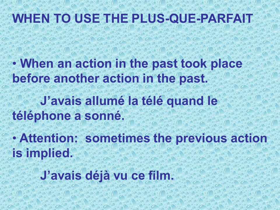 WHEN TO USE THE PLUS-QUE-PARFAIT When an action in the past took place before another action in the past. Javais allumé la télé quand le téléphone a s