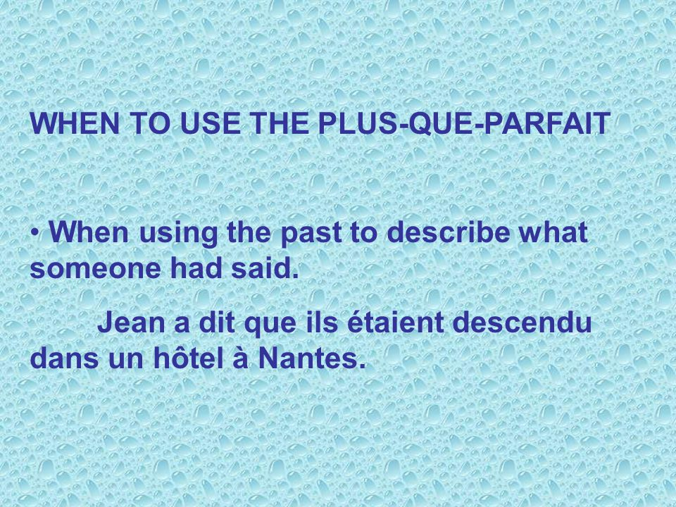 WHEN TO USE THE PLUS-QUE-PARFAIT When using the past to describe what someone had said. Jean a dit que ils étaient descendu dans un hôtel à Nantes.